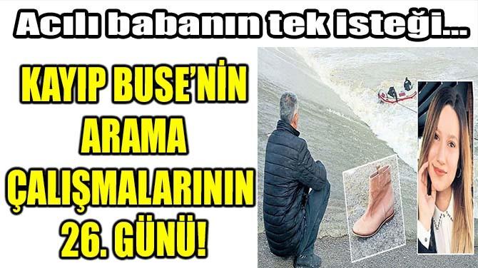 KAYIP BUSE'NİN ARAMA ÇALIŞMALARININ  26. GÜNÜ!