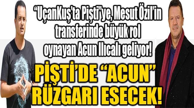 """PİŞTİ'DE """"ACUN""""  RÜZGARI ESECEK!"""