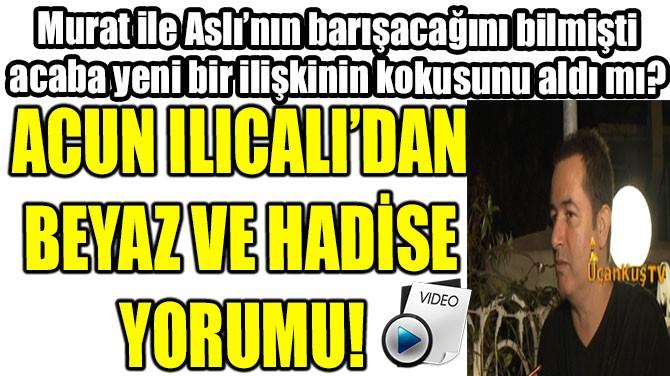 ACUN ILICALI'DAN BEYAZ VE HADİSE YORUMU!