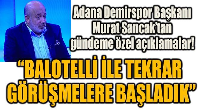 """""""BALOTELLİ İLE TEKRAR  GÖRÜŞMELERE BAŞLADIK"""""""