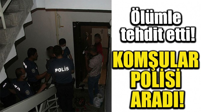 KOMŞULAR POLİSİ ARADI!