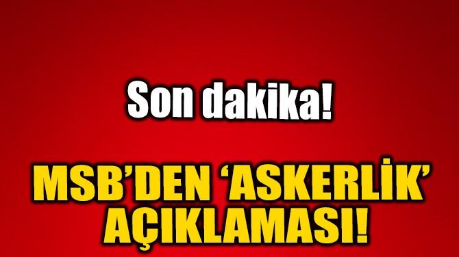 MSB'DEN ASKERLİK AÇIKLAMASI!