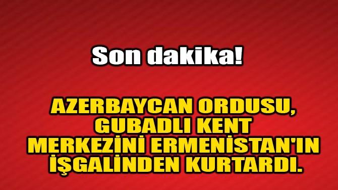 GUBADLI KENT MERKEZİNİ ERMENİSTAN'IN İŞGALİNDEN KURTARILDI.