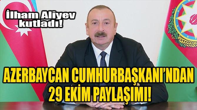 AZERBAYCAN CUMHURBAŞKANI'NDAN 29 EKİM PAYLAŞIMI!