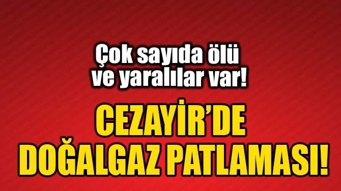 CEZAYİR'DE DOĞALGAZ PATLAMASI!