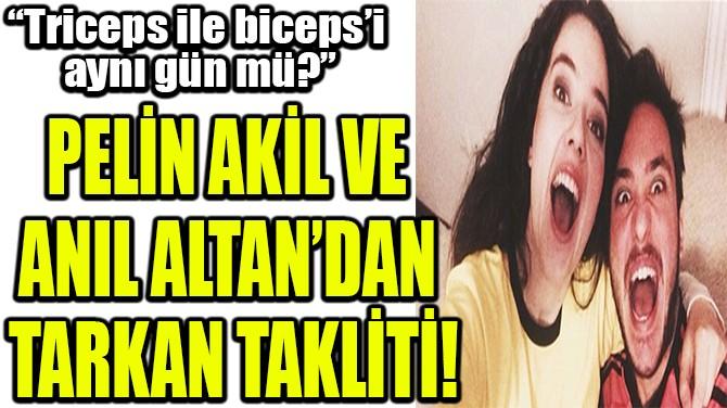 PELİN AKİL VE  ANIL ALTAN'DAN  TARKAN TAKLİTİ!