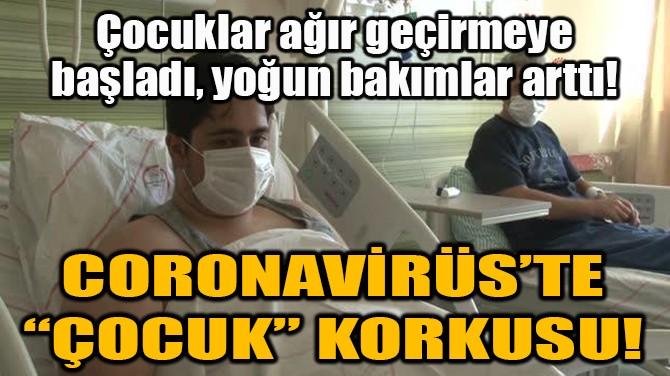 """CORONAVİRÜS'TE """"ÇOCUK"""" KORKUSU!"""