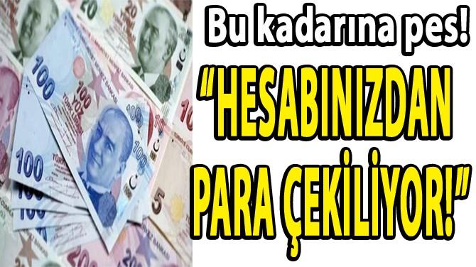 """""""HESABINIZDAN  PARA  ÇEKİLİYOR!"""""""