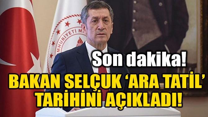 BAKAN SELÇUK 'ARA TATİL'  TARİHİNİ AÇIKLADI!