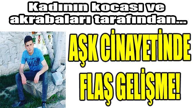AŞK CİNAYETİNDE FLAŞ GELİŞME!