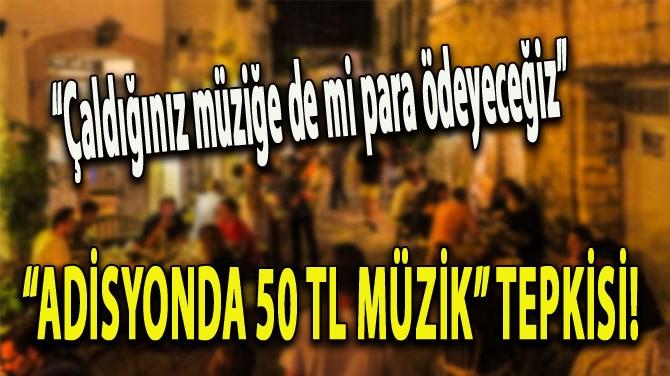 """""""ADİSYONDA 50 TL"""" MÜZİK TEPKİSİ!"""