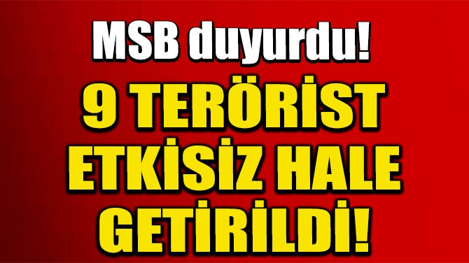 MSB DUYURDU! 9 TERÖRİST ETKİSİZ HALE GETİRİLDİ!