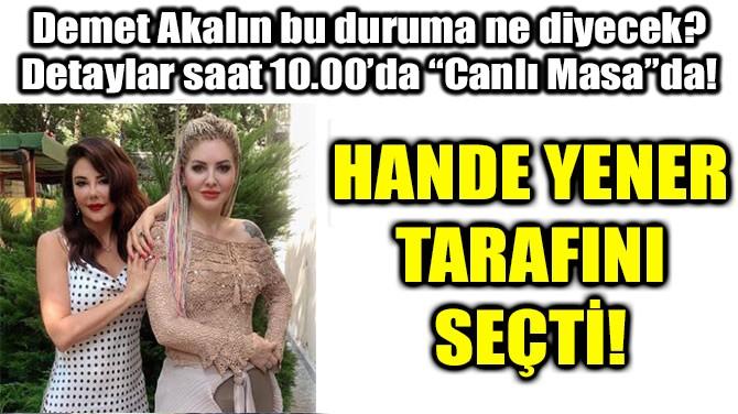 HANDE YENER TARAFINI SEÇTİ!