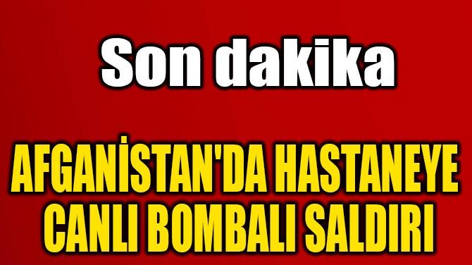 AFGANİSTAN'DA HASTANEYE  CANLI BOMBALI SALDIRI