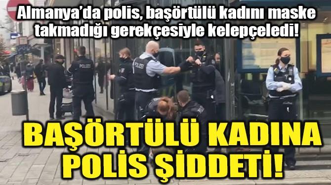 ALMANYA'DA BAŞÖRTÜLÜ KADINA POLİS ŞİDDETİ!