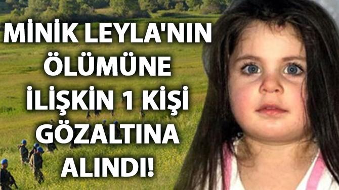 MİNİK LEYLA'NIN ÖLÜMÜNE İLİŞKİN 1 KİŞİ GÖZALTINA ALINDI!