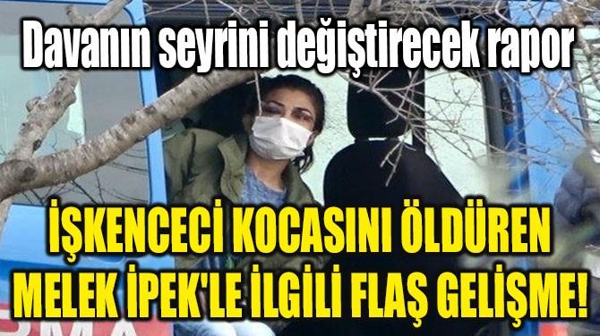 İŞKENCECİ KOCASINI ÖLDÜREN MELEK İPEK'LE İLGİLİ FLAŞ GELİŞME!