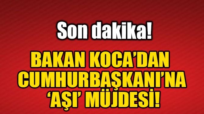 BAKAN KOCA'DAN CUMHURBAŞKANI'NA 'AŞI' MÜJDESİ!