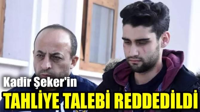 KADİR ŞEKER'İN TAHLİYE TALEBİ REDDEDİLDİ