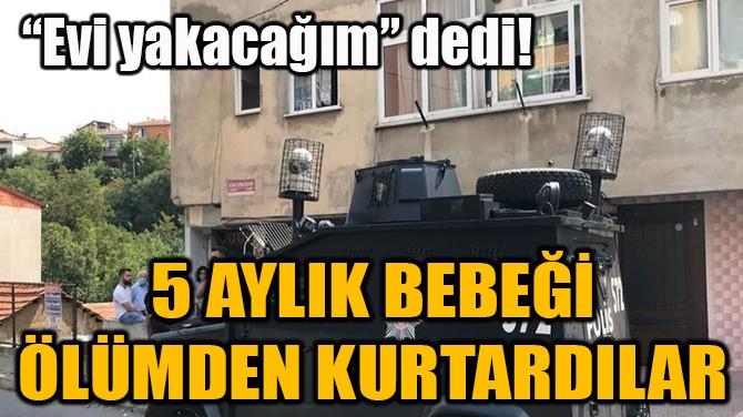 """""""EVİ YAKACAĞIM"""" DEDİ! 5 AYLIK BEBEĞİ ÖLÜMDEN KURTARDILAR"""