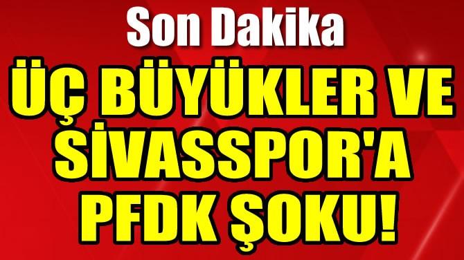 ÜÇ BÜYÜKLER VE SİVASSPOR'A PFDK ŞOKU!