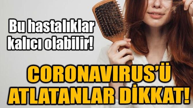 CORONAVIRUS'Ü ATLATANLAR DİKKAT!