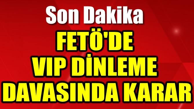 FETÖ'DE VIP DİNLEME DAVASINDA KARAR