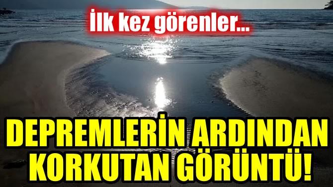 DEPREMLERİN ARDINDAN KORKUTAN GÖRÜNTÜ!
