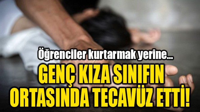 GENÇ KIZA SINIFIN ORTASINDA TECAVÜZ ETTİ!