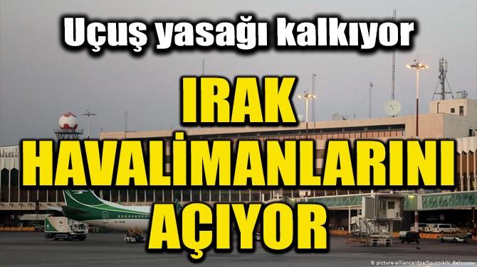 IRAK, HAVALİMANLARINI AÇIYOR