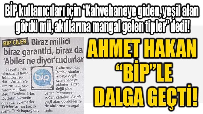 """AHMET HAKAN """"BİP""""LE DALGA GEÇTİ!"""