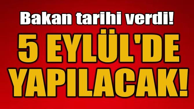 BAKAN TARİHİ VERDİ! 5 EYLÜL'DE YAPILACAK!
