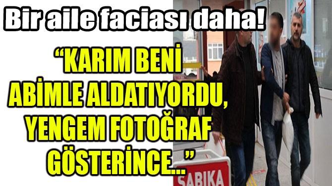 """""""KARIM BENİ ABİMLE ALDATIYORDU, YENGEM FOTOĞRAF GÖSTERİNCE..."""""""