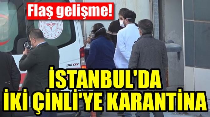 İSTANBUL'DA İKİ ÇİNLİ'YE KARANTİNA