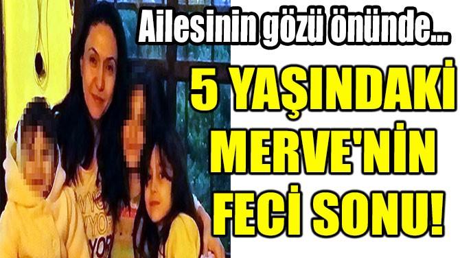 5 YAŞINDAKİ MERVE'NİN FECİ SONU!