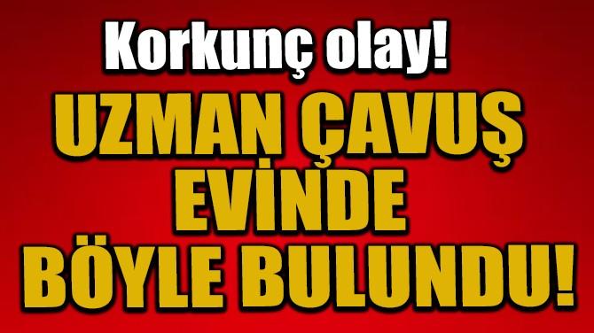 UZMAN ÇAVUŞ EVİNDE BÖYLE BULUNDU!