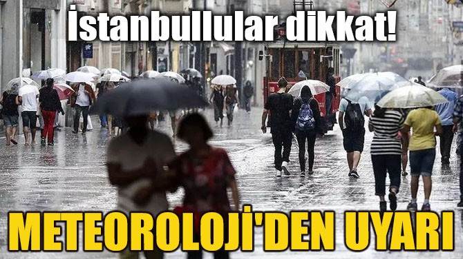 İSTANBULLULAR DİKKAT! METEOROLOJİ'DEN UYARI!