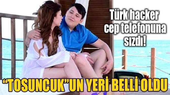 """""""TOSUNCUK""""UN YERİ BELLİ OLDU"""