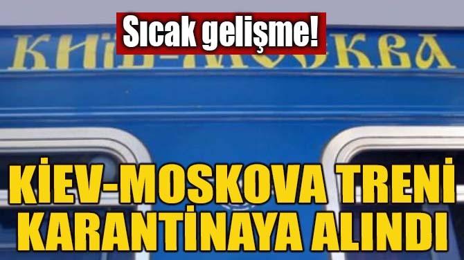 KİEV-MOSKOVA TRENİ KARANTİNAYA ALINDI