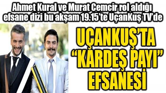 """UÇANKUŞ'TA """"KARDEŞ PAYI"""" EFSANESİ"""