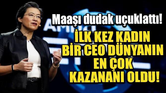 İLK KEZ KADIN BİR CEO DÜNYANIN EN ÇOK KAZANANI OLDU!