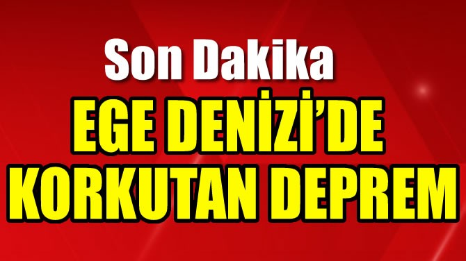 EGE DENİZİ'DE KORKUTAN DEPREM