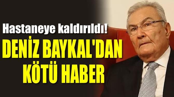 DENİZ BAYKAL'DAN KÖTÜ HABER