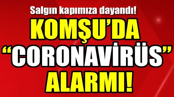 "KOMŞU'DA ""CORONAVİRÜS"" ALARMI!"