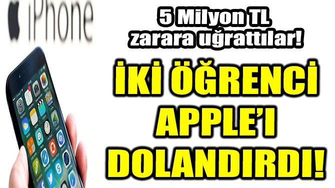 İKİ ÖĞRENCİ APPLE'I DOLANDIRDI!
