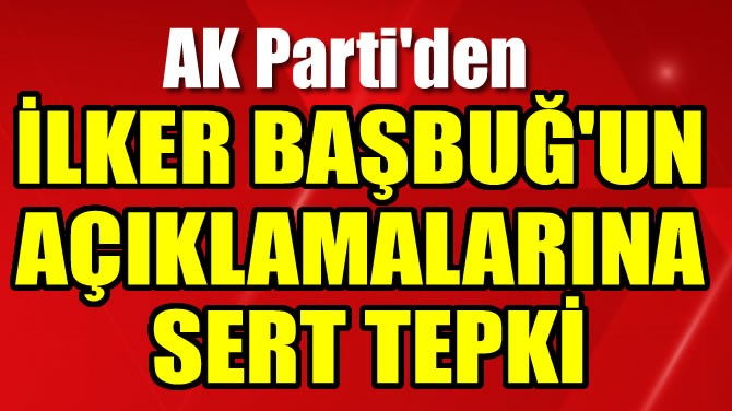 AK PARTİ'DEN İLKER BAŞBUĞ'UN AÇIKLAMALARINA SERT TEPKİ