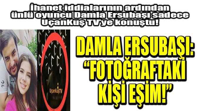 """DAMLA ERSUBAŞI: """"FOTOĞRAFTAKİ KİŞİ EŞİM!"""""""