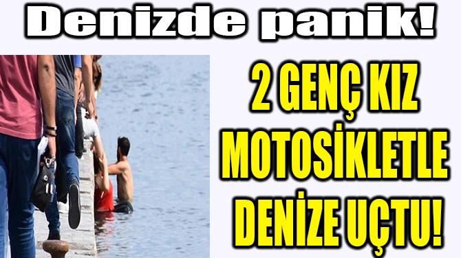 2 GENÇ KIZ MOTOSİKLETLE DENİZE UÇTU!