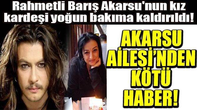AKARSU AİLESİ'NDEN KÖTÜ HABER!