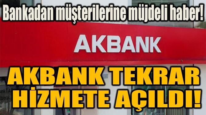 AKBANK TEKRAR  HİZMETE AÇILDI!